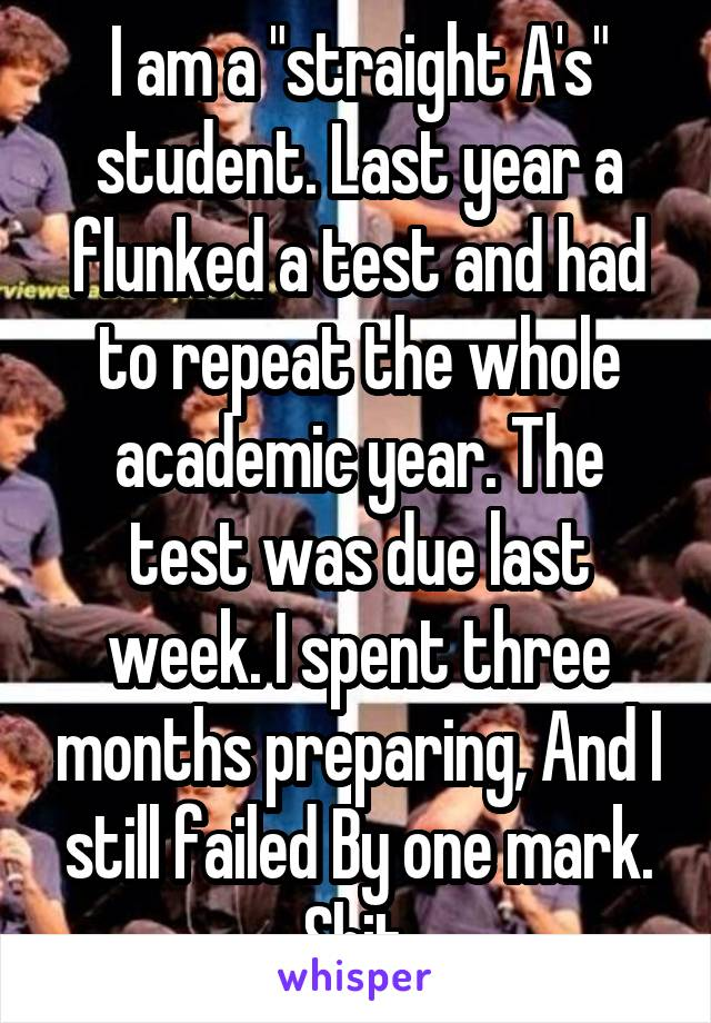 """I am a """"straight A's"""" student. Last year a flunked a test and had to repeat the whole academic year. The test was due last week. I spent three months preparing, And I still failed By one mark. Shit."""