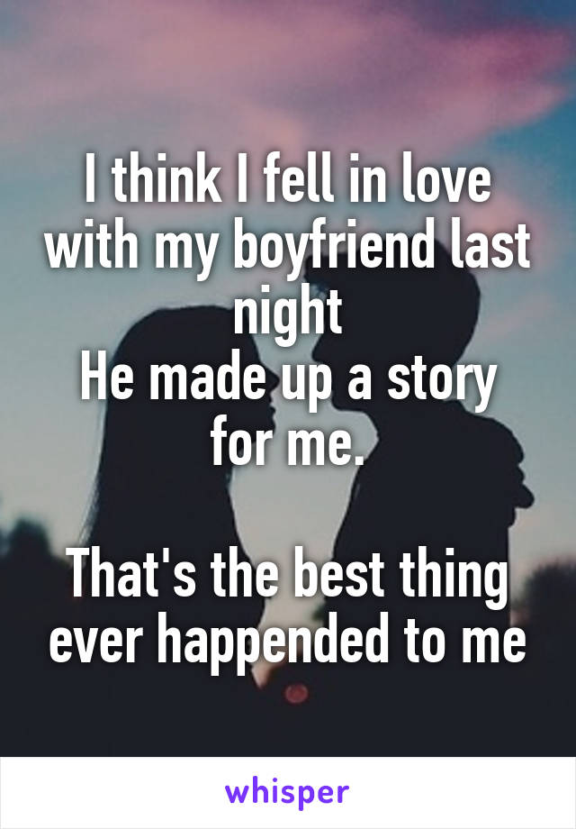 I think I fell in love with my boyfriend last night He made up a story for me.  That's the best thing ever happended to me