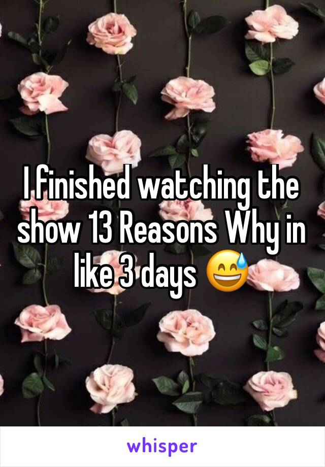 I finished watching the show 13 Reasons Why in like 3 days 😅