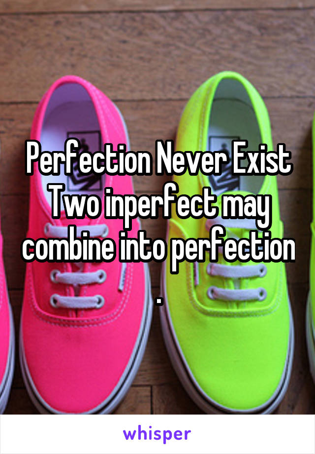 Perfection Never Exist Two inperfect may combine into perfection .