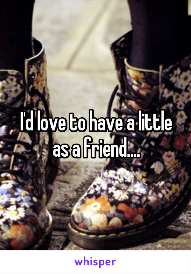 I'd love to have a little as a friend....
