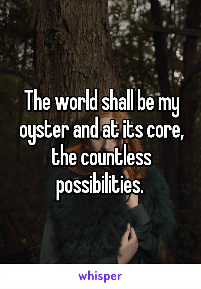 The world shall be my oyster and at its core, the countless possibilities.