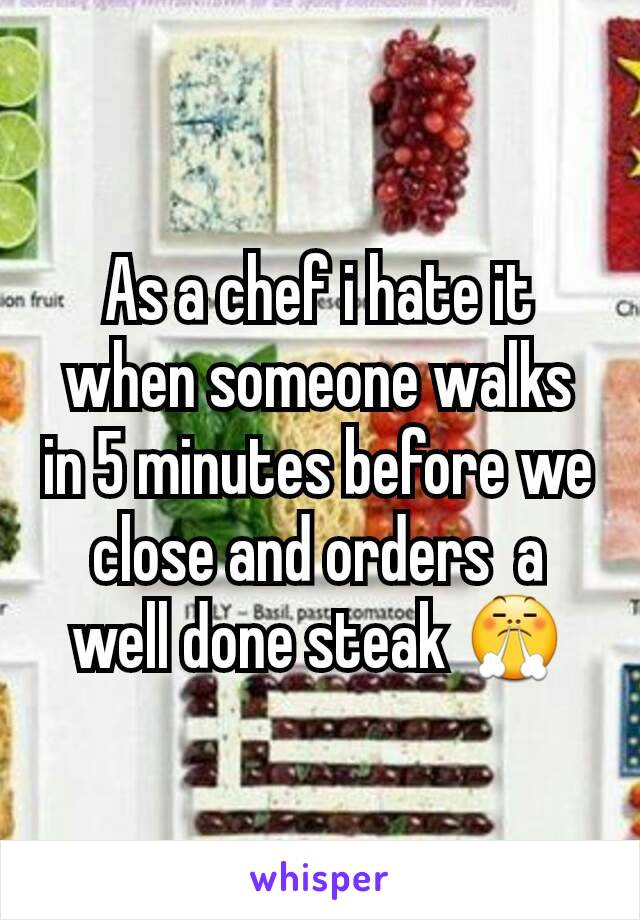 As a chef i hate it when someone walks in 5 minutes before we close and orders  a well done steak 😤