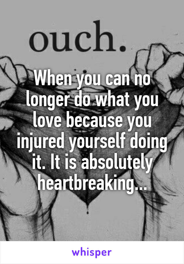 When you can no longer do what you love because you injured yourself doing it. It is absolutely heartbreaking...
