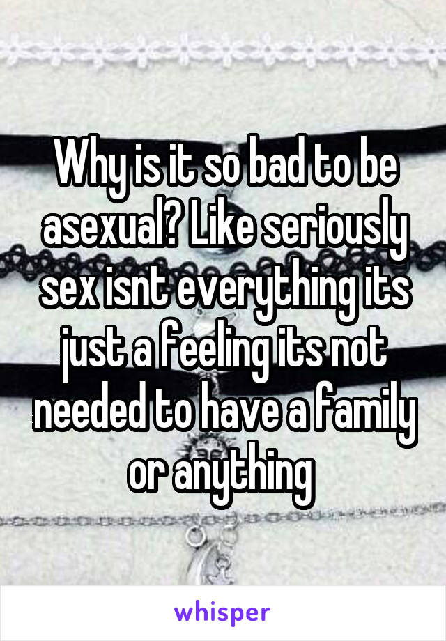 Why is it so bad to be asexual? Like seriously sex isnt everything its just a feeling its not needed to have a family or anything