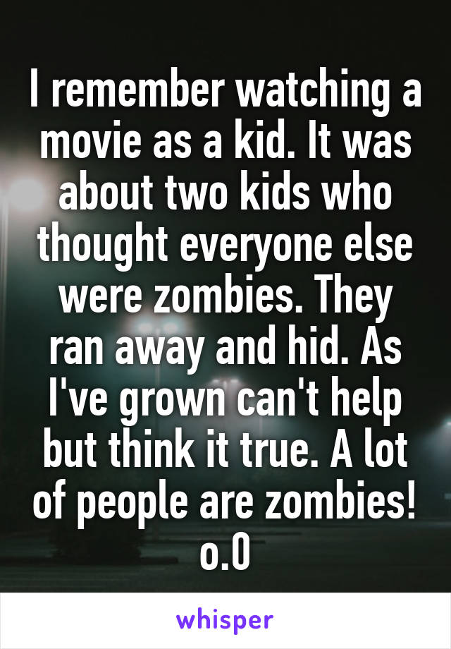 I remember watching a movie as a kid. It was about two kids who thought everyone else were zombies. They ran away and hid. As I've grown can't help but think it true. A lot of people are zombies! o.0