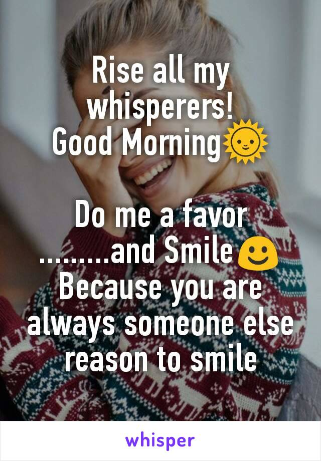 Rise all my whisperers! Good Morning🌞  Do me a favor .........and Smile☺ Because you are always someone else reason to smile
