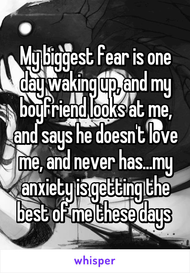 My biggest fear is one day waking up, and my boyfriend looks at me, and says he doesn't love me, and never has...my anxiety is getting the best of me these days