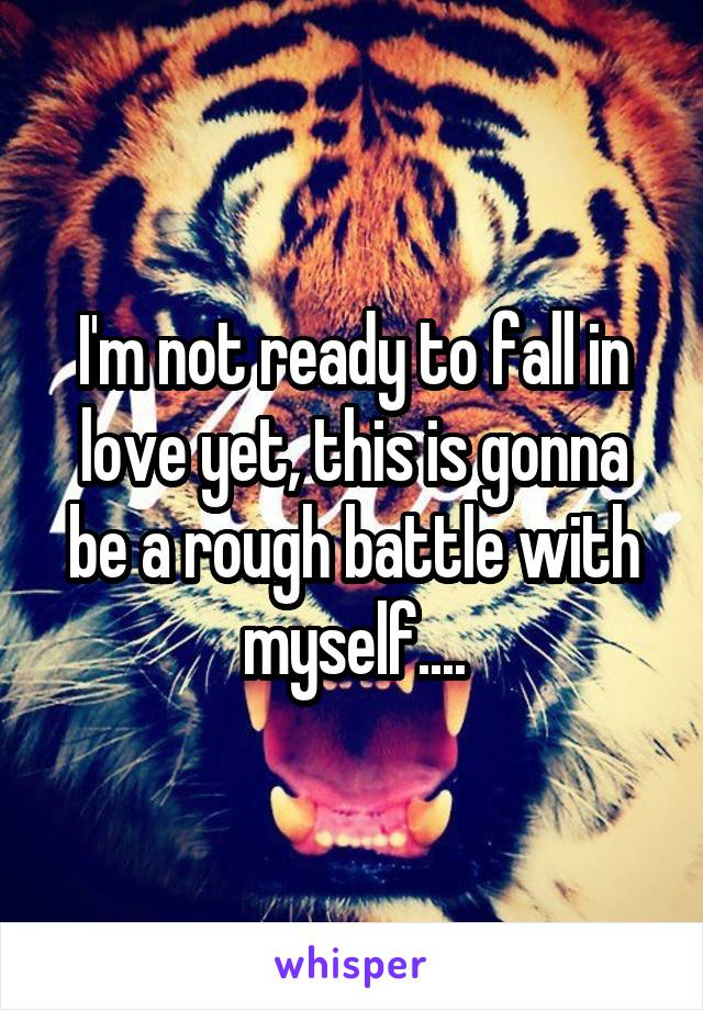 I'm not ready to fall in love yet, this is gonna be a rough battle with myself....