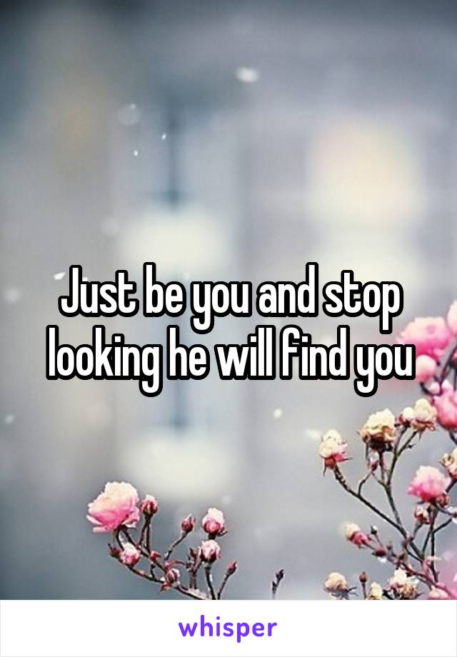 Just be you and stop looking he will find you