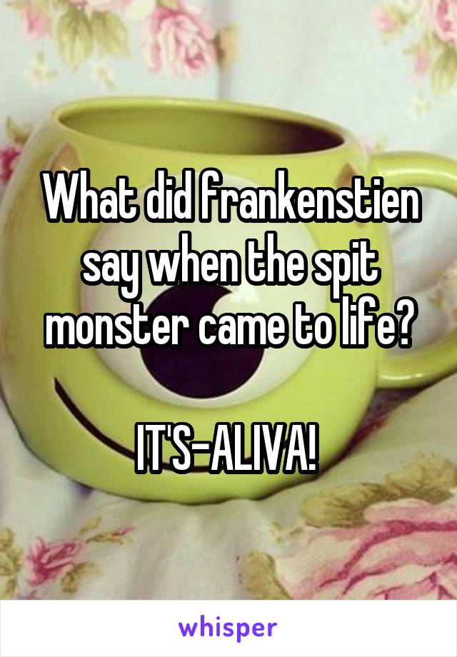 What did frankenstien say when the spit monster came to life?  IT'S-ALIVA!