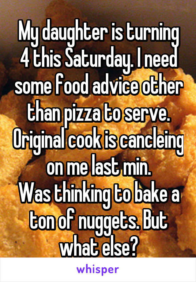 My daughter is turning 4 this Saturday. I need some food advice other than pizza to serve. Original cook is cancleing on me last min. Was thinking to bake a ton of nuggets. But what else?