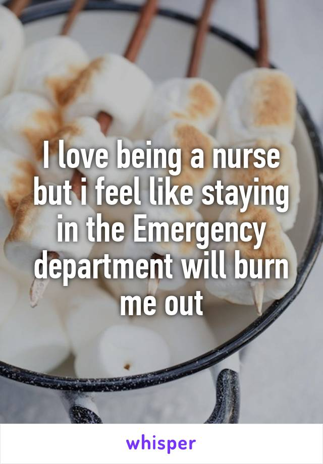I love being a nurse but i feel like staying in the Emergency department will burn me out