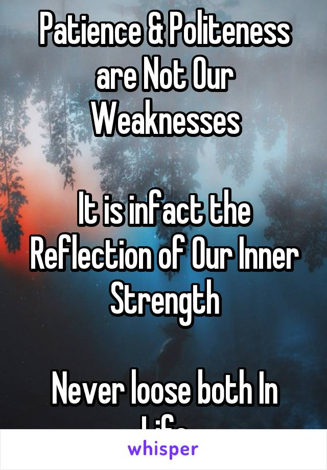 Patience & Politeness are Not Our Weaknesses  It is infact the Reflection of Our Inner Strength  Never loose both In Life