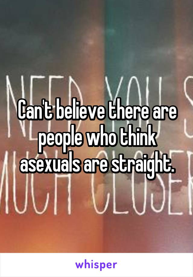 Can't believe there are people who think asexuals are straight.