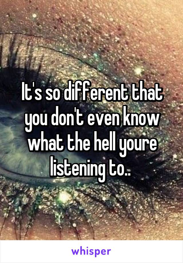 It's so different that you don't even know what the hell youre listening to..