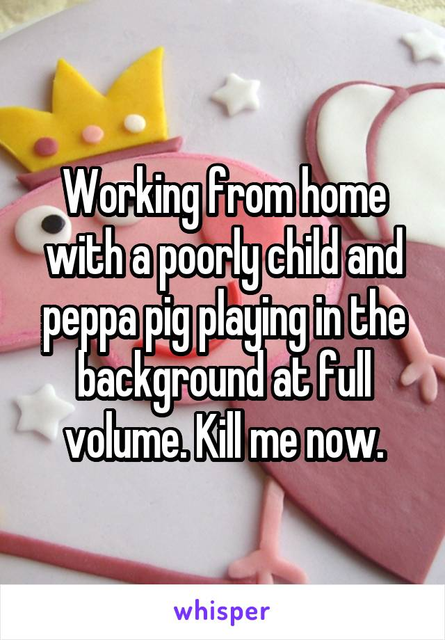 Working from home with a poorly child and peppa pig playing in the background at full volume. Kill me now.