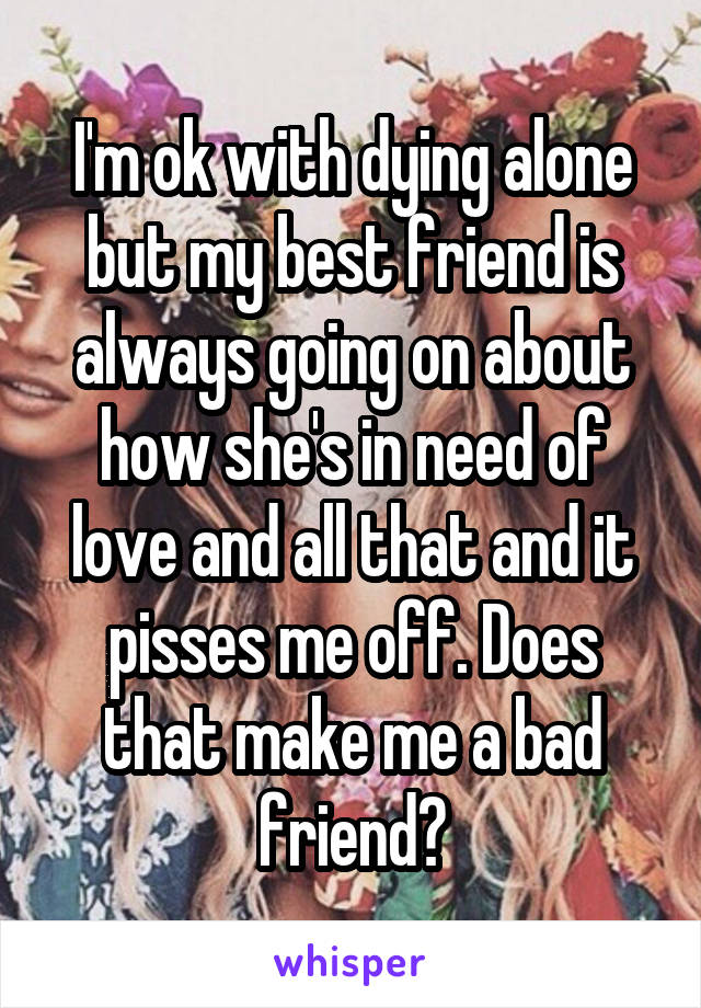 I'm ok with dying alone but my best friend is always going on about how she's in need of love and all that and it pisses me off. Does that make me a bad friend?