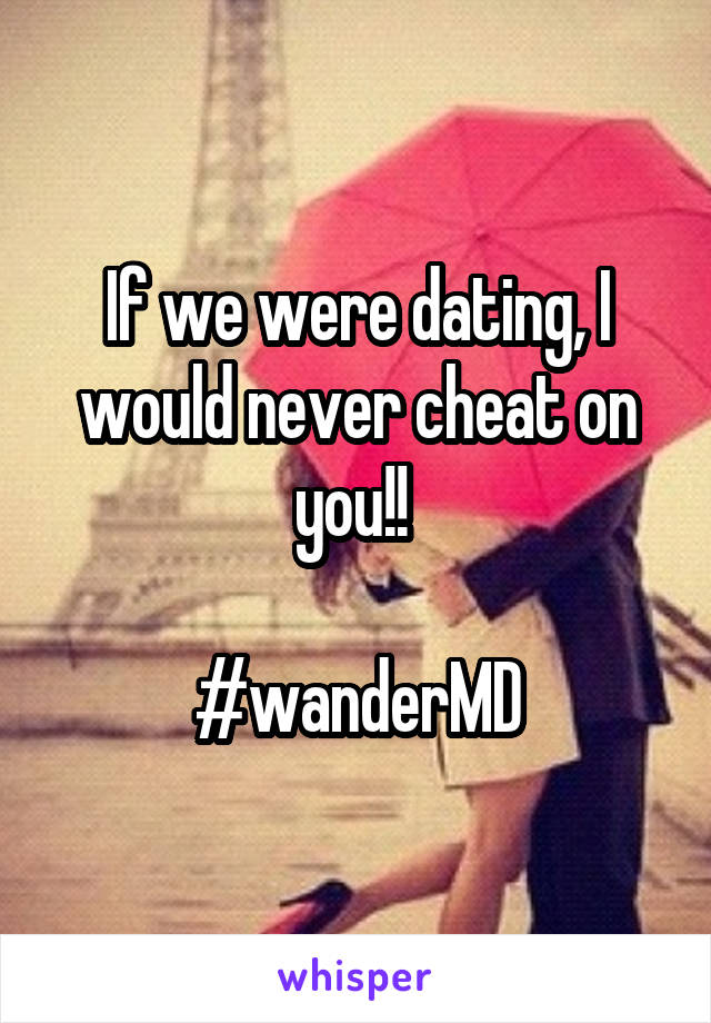 If we were dating, I would never cheat on you!!   #wanderMD