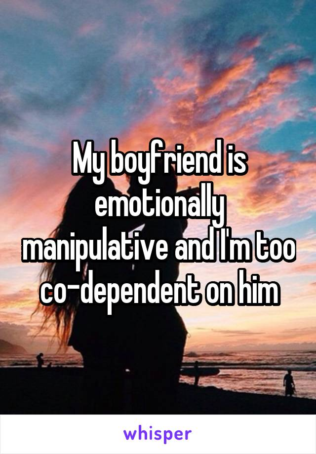 My boyfriend is emotionally manipulative and I'm too co-dependent on him