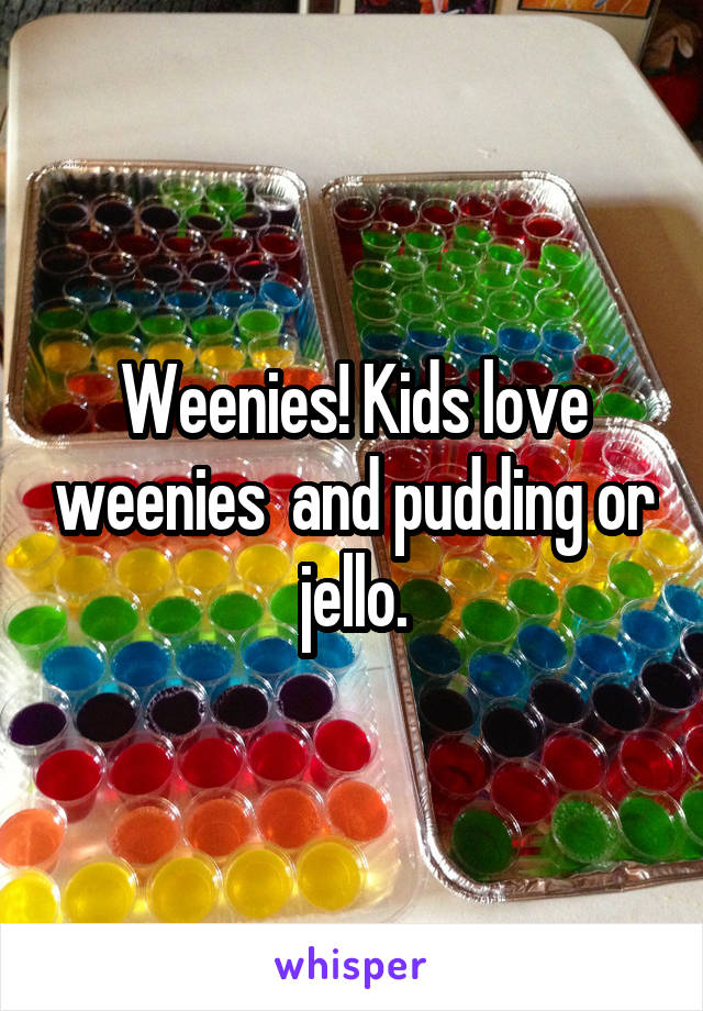 Weenies! Kids love weenies  and pudding or jello.