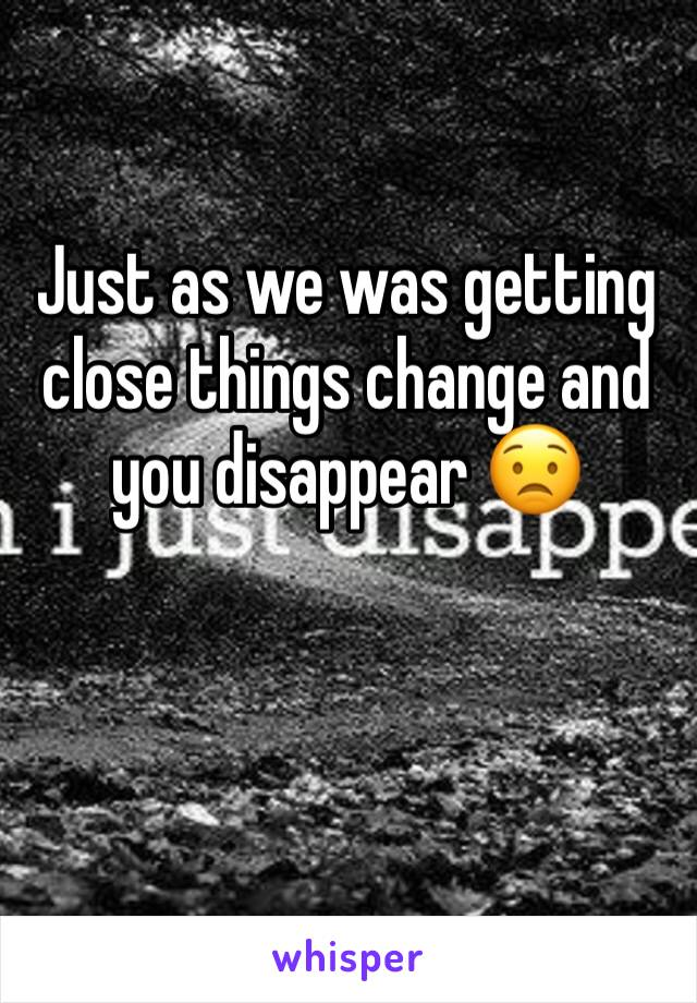 Just as we was getting close things change and you disappear 😟