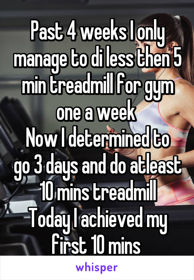 Past 4 weeks I only manage to di less then 5 min treadmill for gym one a week  Now I determined to go 3 days and do atleast 10 mins treadmill Today I achieved my first 10 mins