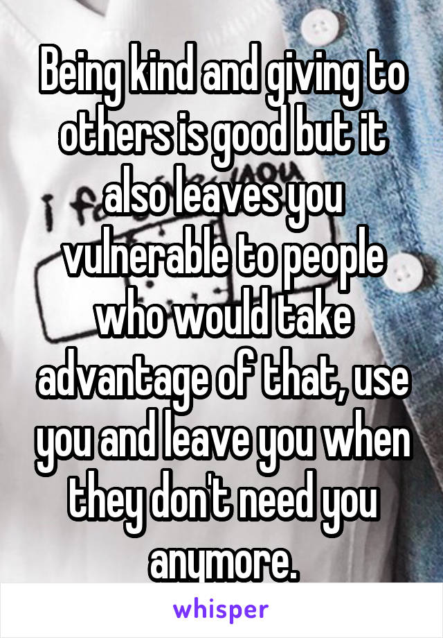 Being kind and giving to others is good but it also leaves you vulnerable to people who would take advantage of that, use you and leave you when they don't need you anymore.