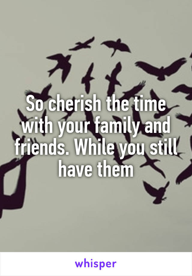So cherish the time with your family and friends. While you still have them