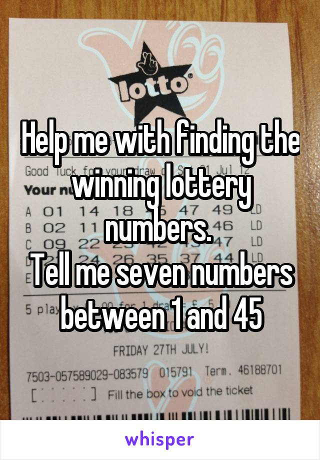 Help me with finding the winning lottery numbers.  Tell me seven numbers between 1 and 45