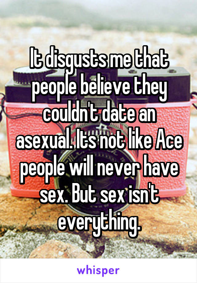 It disgusts me that people believe they couldn't date an asexual. Its not like Ace people will never have sex. But sex isn't everything.
