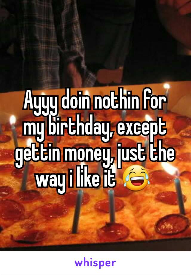 Ayyy doin nothin for my birthday, except gettin money, just the way i like it 😂