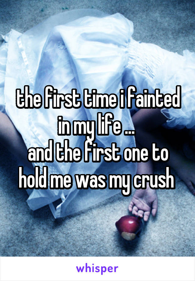 the first time i fainted in my life ...  and the first one to hold me was my crush