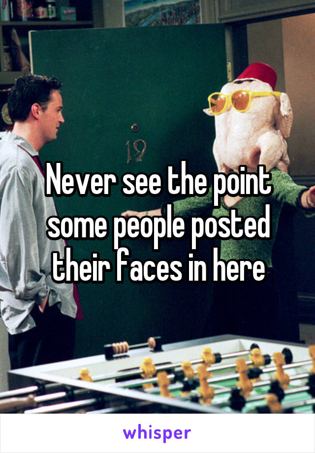 Never see the point some people posted their faces in here