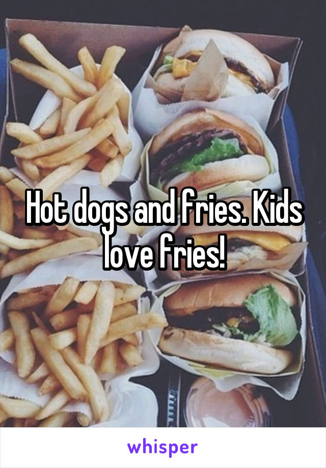 Hot dogs and fries. Kids love fries!