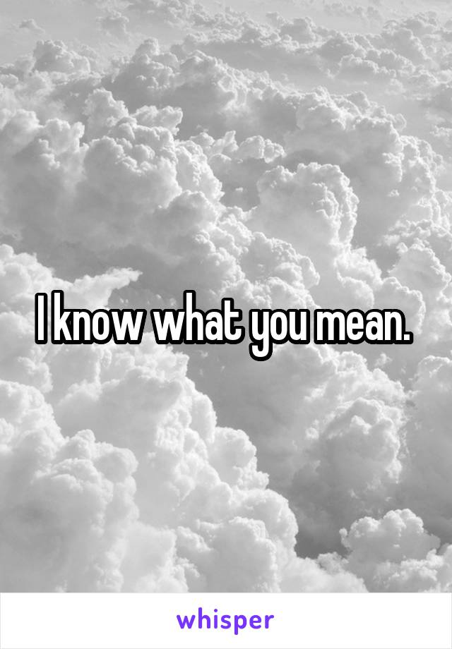 I know what you mean.