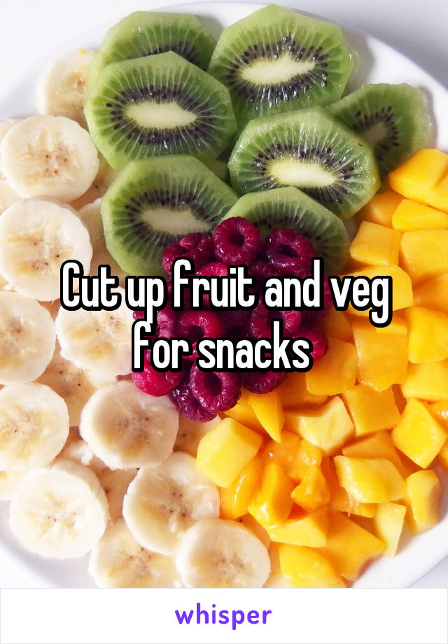 Cut up fruit and veg for snacks