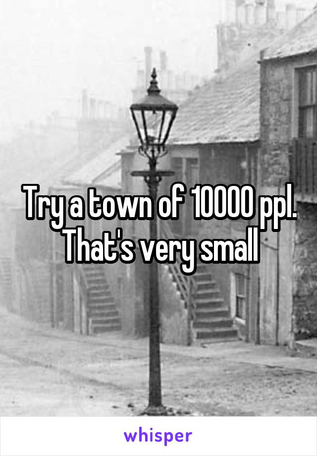 Try a town of 10000 ppl. That's very small