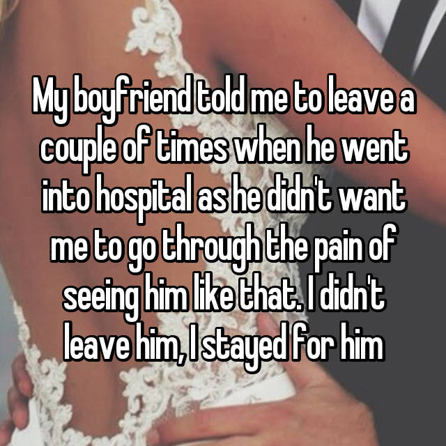 My boyfriend told me to leave a couple of times when he went into hospital as he didn't want me to go through the pain of seeing him like that. I didn't leave him, I stayed for him