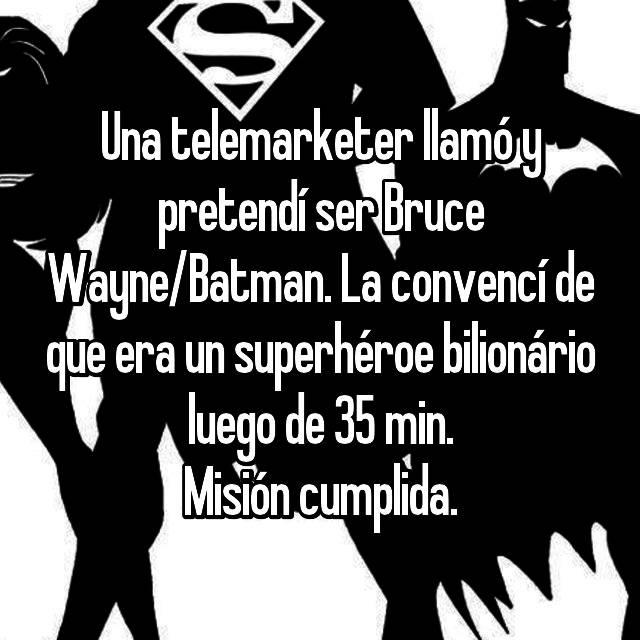 Una telemarketer llamó y pretendí ser Bruce Wayne/Batman. La convencí de que era un superhéroe bilionário luego de 35 min. Misión cumplida.