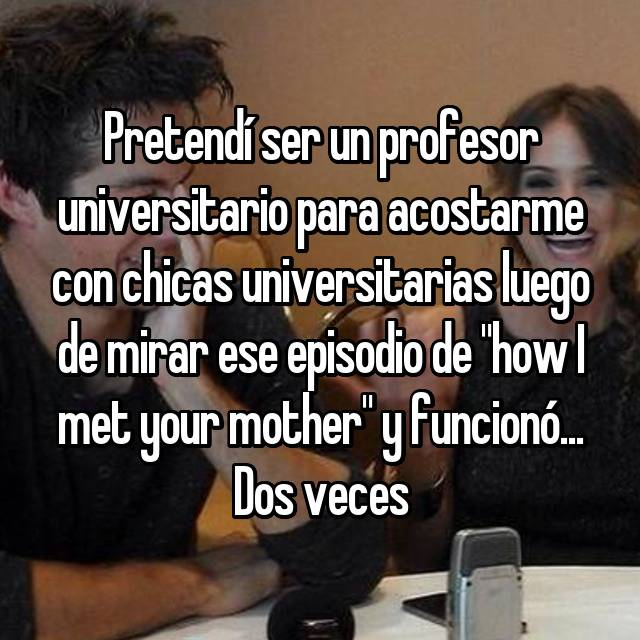 "Pretendí ser un profesor universitario para acostarme con chicas universitarias luego de mirar ese episodio de ""how I met your mother"" y funcionó... Dos veces"