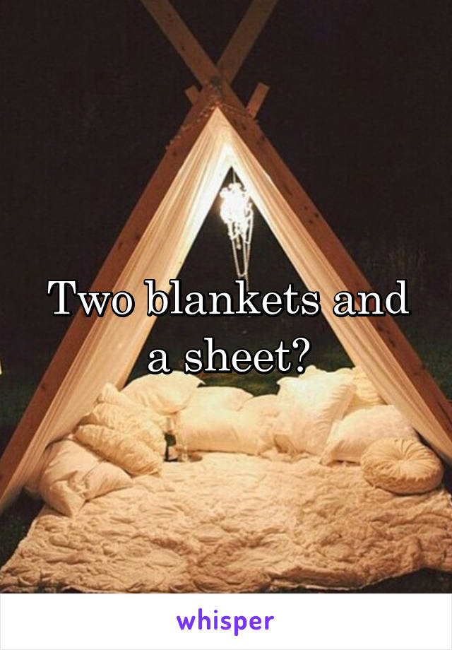 Two blankets and a sheet?