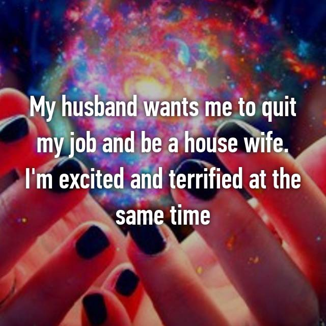 My husband wants me to quit my job and be a house wife. I'm excited and terrified at the same time