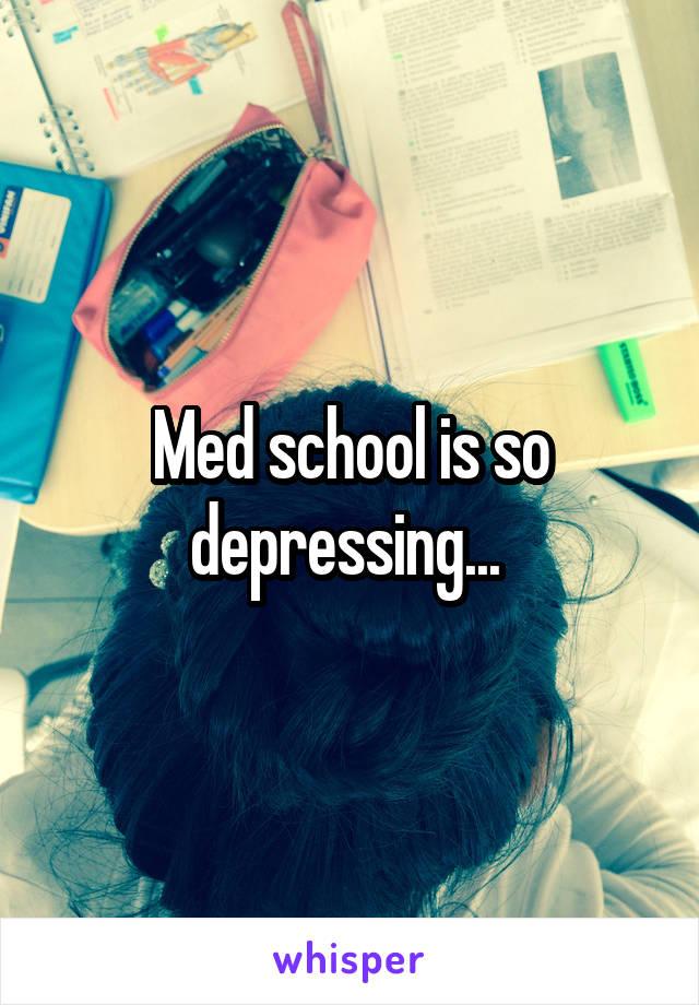 Med school is so depressing...