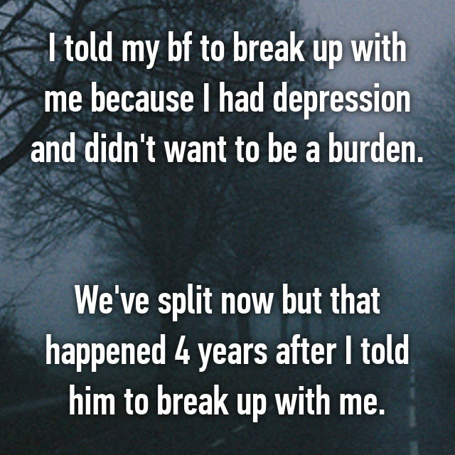 I told my bf to break up with me because I had depression and didn't want to be a burden.   We've split now but that happened 4 years after I told him to break up with me.