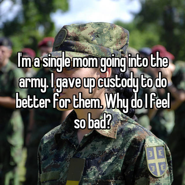 I'm a single mom going into the army. I gave up custody to do better for them. Why do I feel so bad?