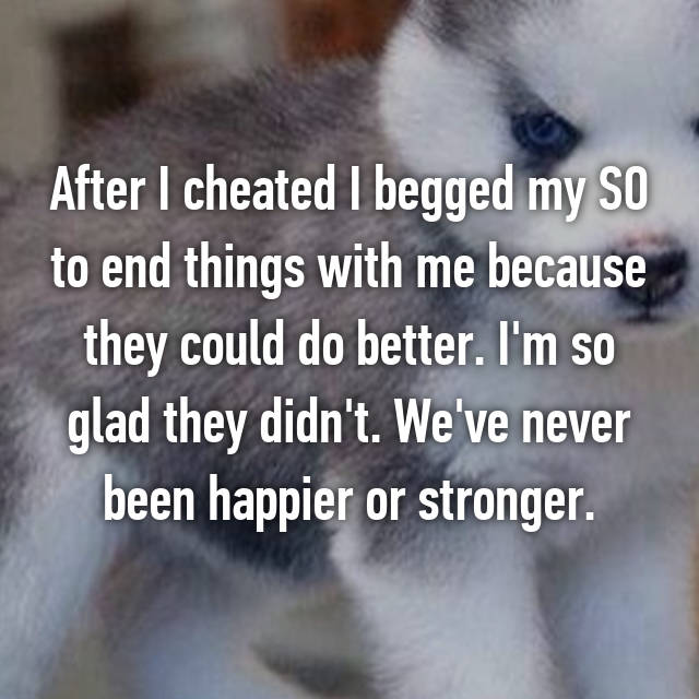 After I cheated I begged my SO to end things with me because they could do better. I'm so glad they didn't. We've never been happier or stronger.