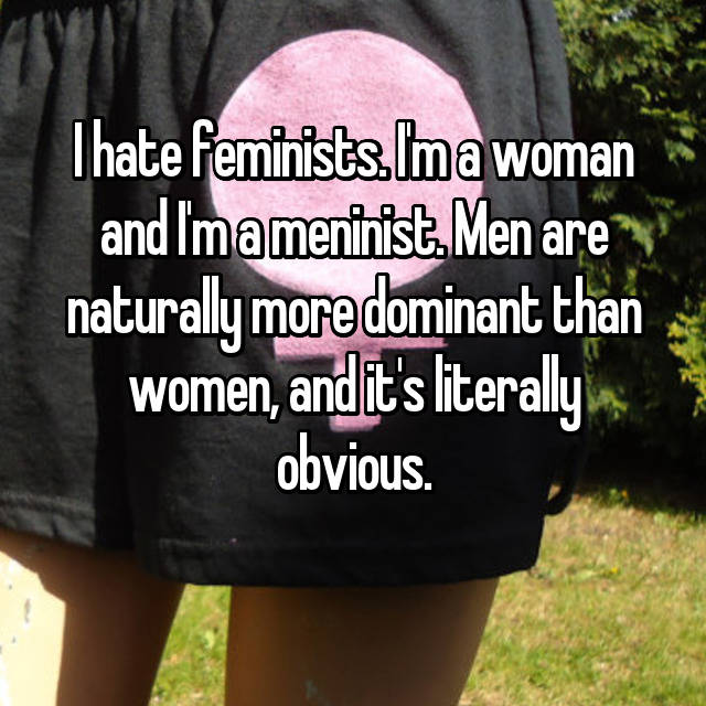 I hate feminists. I'm a woman and I'm a meninist. Men are naturally more dominant than women, and it's literally obvious.