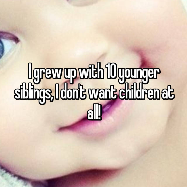 I grew up with 10 younger siblings, I don't want children at all!