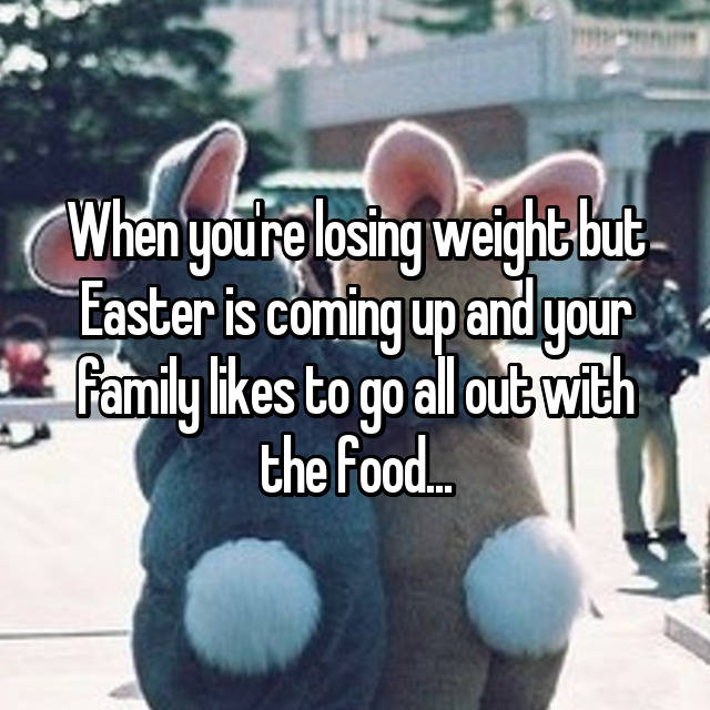 When you're losing weight but Easter is coming up and your family likes to go all out with the food...